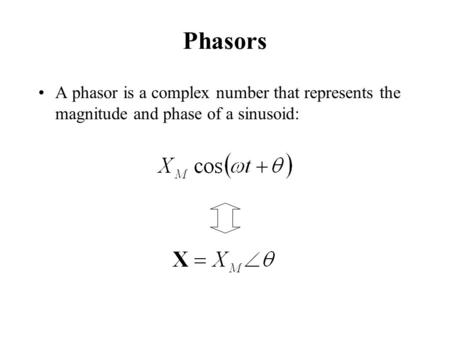 Phasors A phasor is a complex number that represents the magnitude and phase of a sinusoid: