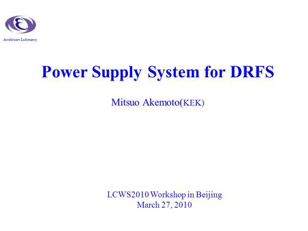 Accelerator Laboratory Power Supply System for DRFS Mitsuo Akemoto( KEK) LCWS2010 Workshop in Beijing March 27, 2010.