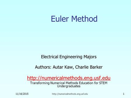 11/16/2015  1 Euler Method Electrical Engineering Majors Authors: Autar Kaw, Charlie Barker