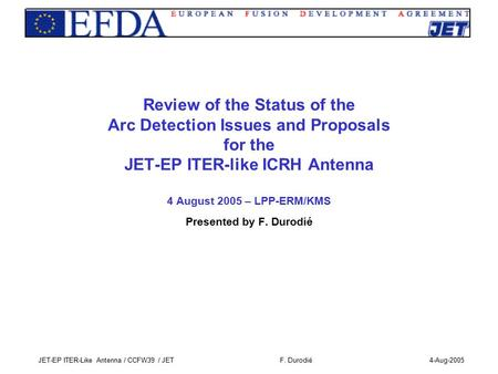 F. Durodié4-Aug-2005JET-EP ITER-Like Antenna / CCFW39 / JET Review of the Status of the Arc Detection Issues and Proposals for the JET-EP ITER-like ICRH.