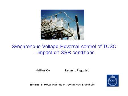 Synchronous Voltage Reversal control of TCSC – impact on SSR conditions Hailian Xie Lennart Ängquist EME/ETS, Royal Institute of Technology, Stockholm.