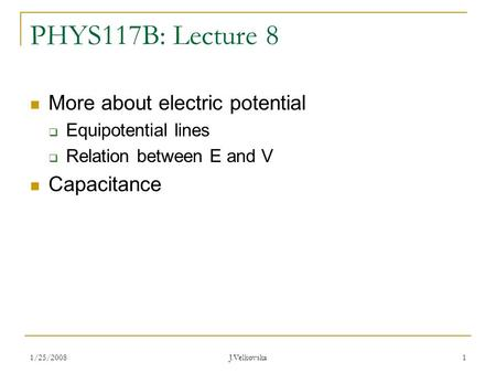 1/25/2008 J.Velkovska 1 PHYS117B: Lecture 8 More about electric potential  Equipotential lines  Relation between E and V Capacitance.