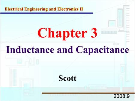 Chapter 3 Inductance and Capacitance 2008.9 Electrical Engineering and Electronics II Scott.