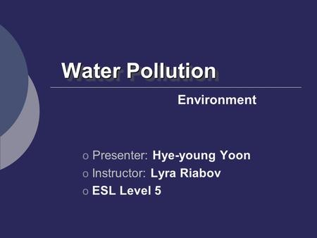 Water Pollution Environment Presenter: Hye-young Yoon
