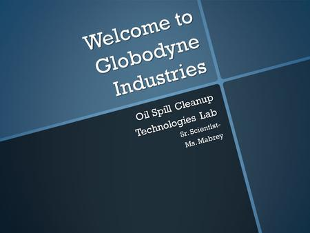 Welcome to Globodyne Industries Oil Spill Cleanup Technologies Lab Sr. Scientist- Ms. Mabrey.