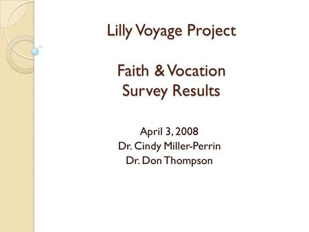 Lilly Voyage Project Faith & Vocation Survey Results April 3, 2008 Dr. Cindy Miller-Perrin Dr. Don Thompson.