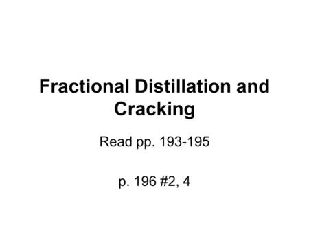 Fractional Distillation and Cracking Read pp. 193-195 p. 196 #2, 4.