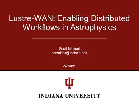 Lustre-WAN: Enabling Distributed Workflows in Astrophysics Scott Michael April 2011.