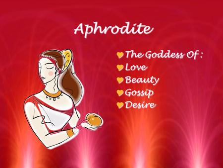 Aphrodite  The Goddess Of :  Love  Beauty  Gossip  Desire TThe Goddess Of : LLove BBeauty GGossip DDesire.