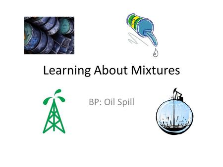 Learning About Mixtures BP: Oil Spill. Read & Journal Write the main idea of the article. List three supporting ideas or facts that interest you. Explain.