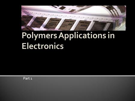 Part 1. Background What are polymer electronics? What makes polymer so suited for electronic applications? Polymer Devices Applications and Areas of Research.