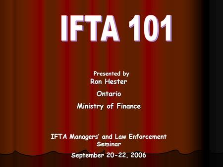 Presented by IFTA Managers' and Law Enforcement Seminar September 20-22, 2006 Ron Hester Ontario Ministry of Finance.