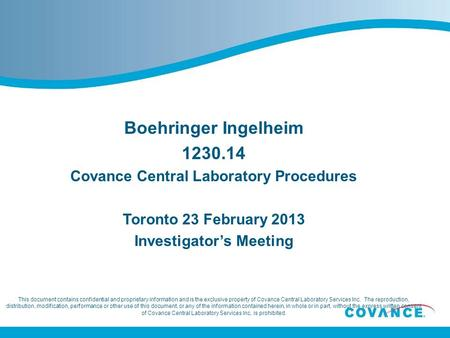 Boehringer Ingelheim 1230.14 Covance Central Laboratory Procedures Toronto 23 February 2013 Investigator's Meeting This document contains confidential.