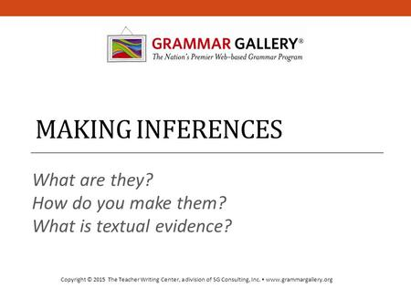 MAKING INFERENCES What are they? How do you make them? What is textual evidence? Copyright © 2015 The Teacher Writing Center, a division of SG Consulting,