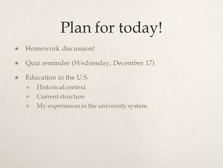 Plan for today!  Homework discussion!  Quiz reminder (Wednesday, December 17)  Education in the U.S.  Historical context  Current structure  My experiences.