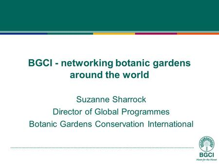 BGCI - networking botanic gardens around the world Suzanne Sharrock Director of Global Programmes Botanic Gardens Conservation International.