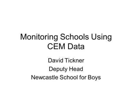 Monitoring Schools Using CEM Data David Tickner Deputy Head Newcastle School for Boys.