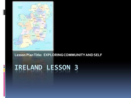 Lesson Plan Title: EXPLORING COMMUNITY AND SELF. Interesting facts about Ireland  All teachers in the Republic must pass an oral examination in Irish.