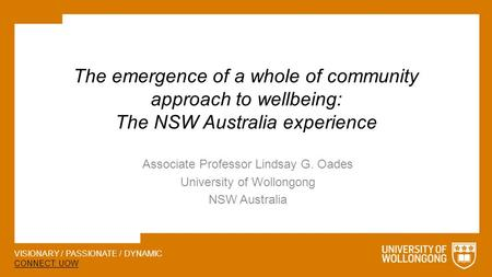 VISIONARY / PASSIONATE / DYNAMIC CONNECT: UOW The emergence of a whole of community approach to wellbeing: The NSW Australia experience Associate Professor.