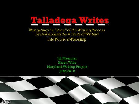"Talladega Writes Navigating the ""Race"" of the Writing Process by Embedding the 6 Traits of Writing into Writer's Workshop Jill Maenner Karen Wills Maryland."