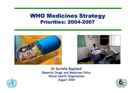 WHO Medicines Strategy Priorities: 2004-2007 Dr Guitelle Baghdadi Essential Drugs and Medicines Policy World Health Organization August 2004.