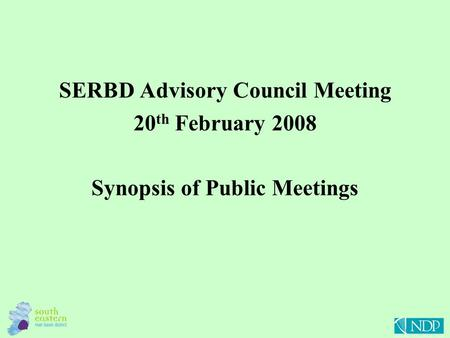SERBD Advisory Council Meeting 20 th February 2008 Synopsis of Public Meetings.