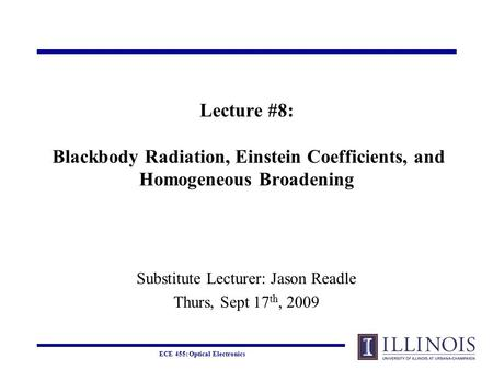 ECE 455: Optical Electronics Lecture #8: Blackbody Radiation, Einstein Coefficients, and Homogeneous Broadening Substitute Lecturer: Jason Readle Thurs,