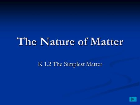 The Nature of Matter K 1.2 The Simplest Matter. The Simplest Matter An element is matter made of only one kind of atom. An element is matter made of only.