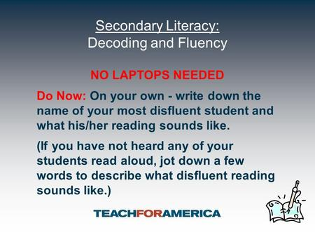 Secondary Literacy: Decoding and Fluency NO LAPTOPS NEEDED Do Now: On your own - write down the name of your most disfluent student and what his/her reading.