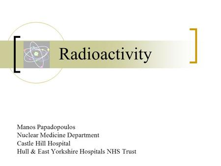 Radioactivity Manos Papadopoulos Nuclear Medicine Department Castle Hill Hospital Hull & East Yorkshire Hospitals NHS Trust.
