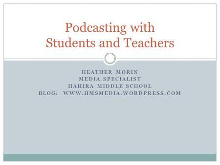 HEATHER MORIN MEDIA SPECIALIST HAHIRA MIDDLE SCHOOL BLOG: WWW.HMSMEDIA.WORDPRESS.COM Podcasting with Students and Teachers.