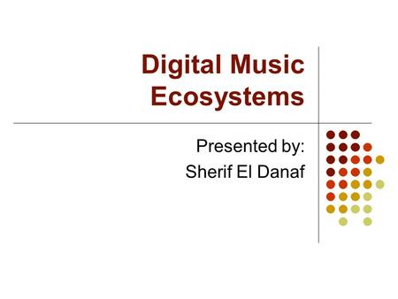 Digital Music Ecosystems Presented by: Sherif El Danaf.
