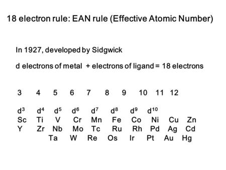 18 electron rule: EAN rule (Effective Atomic Number) In 1927, developed by Sidgwick 3 4 5 6 7 8 9 10 11 12 d 3 d 4 d 5 d 6 d 7 d 8 d 9 d 10 Sc Ti V Cr.