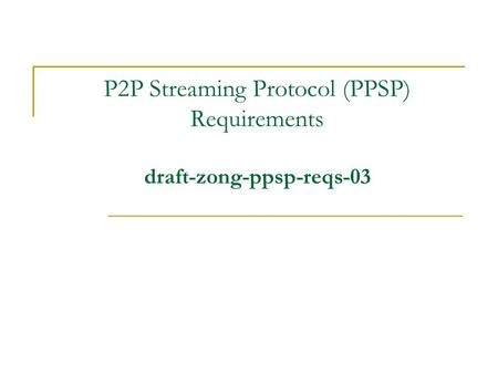 P2P Streaming Protocol (PPSP) Requirements draft-zong-ppsp-reqs-03.
