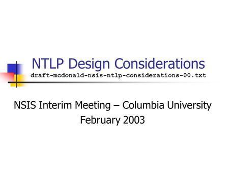 NTLP Design Considerations draft-mcdonald-nsis-ntlp-considerations-00.txt NSIS Interim Meeting – Columbia University February 2003.