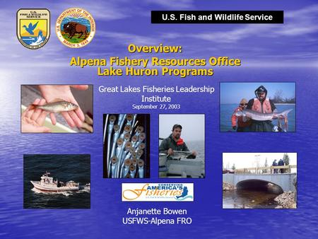 U.S. Fish and Wildlife Service Overview: Alpena Fishery Resources Office Lake Huron Programs Anjanette Bowen USFWS-Alpena FRO Great Lakes Fisheries Leadership.