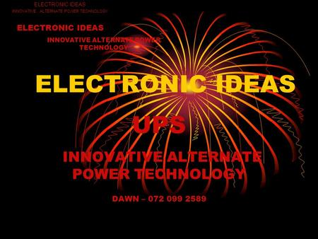 ELECTRONIC IDEAS UPS INNOVATIVE ALTERNATE POWER TECHNOLOGY DAWN – 072 099 2589 ELECTRONIC IDEAS INNOVATIVE ALTERNATE POWER TECHNOLOGY ELECTRONIC IDEAS.