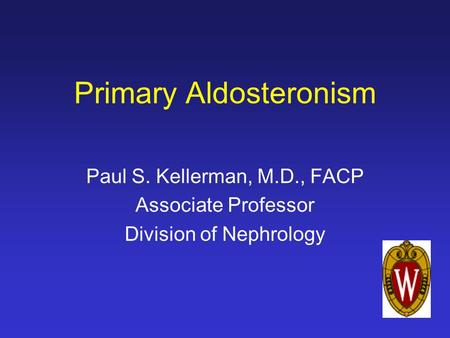 Primary Aldosteronism Paul S. Kellerman, M.D., FACP Associate Professor Division of Nephrology.