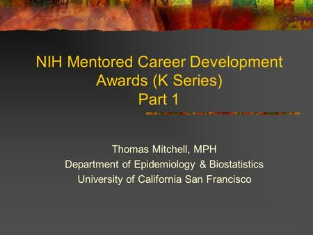NIH Mentored Career Development Awards (K Series) Part 1 Thomas Mitchell, MPH Department of Epidemiology & Biostatistics University of California San Francisco.