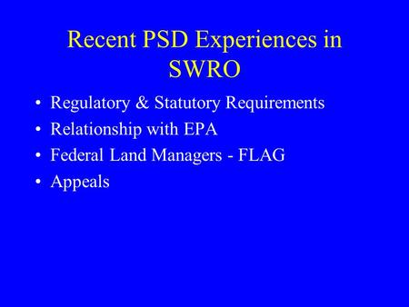 Recent PSD Experiences in SWRO Regulatory & Statutory Requirements Relationship with EPA Federal Land Managers - FLAG Appeals.