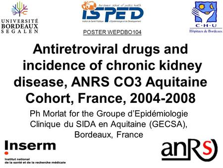 Antiretroviral drugs and incidence of chronic kidney disease, ANRS CO3 Aquitaine Cohort, France, 2004-2008 Ph Morlat for the Groupe d'Epidémiologie Clinique.