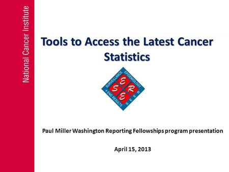 Tools to Access the Latest Cancer Statistics Paul Miller Washington Reporting Fellowships program presentation April 15, 2013.