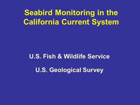 Seabird Monitoring in the California Current System U.S. Fish & Wildlife Service U.S. Geological Survey.