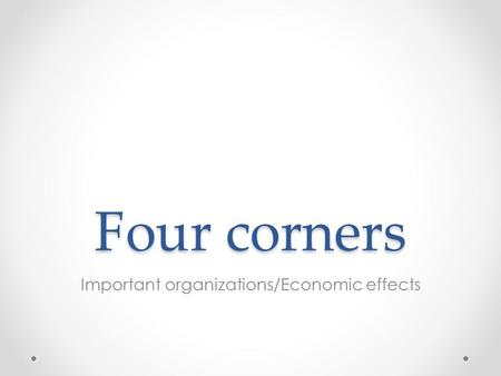 Four corners Important organizations/Economic effects.