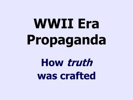 WWII Era Propaganda How truth was crafted. Images Allies Conservation Country's past Cult of personality Families/Children Financing war National symbols.