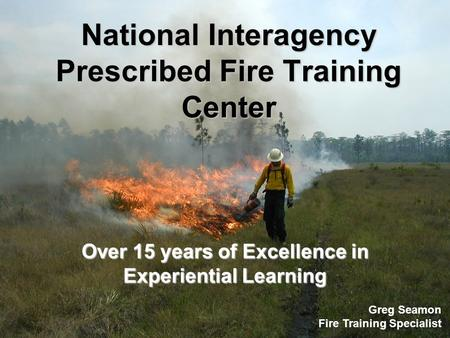 National Interagency Prescribed Fire Training Center Over 15 years of Excellence in Experiential Learning Greg Seamon Fire Training Specialist.