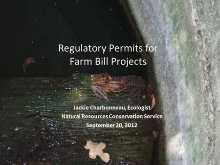 Regulatory Permits for Farm Bill Projects Jackie Charbonneau, Ecologist Natural Resources Conservation Service September 20, 2012.