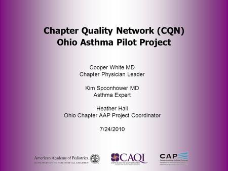 Chapter Quality Network (CQN) Ohio Asthma Pilot Project Cooper White MD Chapter Physician Leader Kim Spoonhower MD Asthma Expert Heather Hall Ohio Chapter.