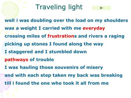 Traveling light well i was doubling over the load on my shoulders was a weight I carried with me everyday crossing miles of frustrations and rivers a raging.