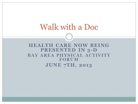 HEALTH CARE NOW BEING PRESENTED IN 3-D BAY AREA PHYSICAL ACTIVITY FORUM JUNE 7TH, 2013 Walk with a Doc.